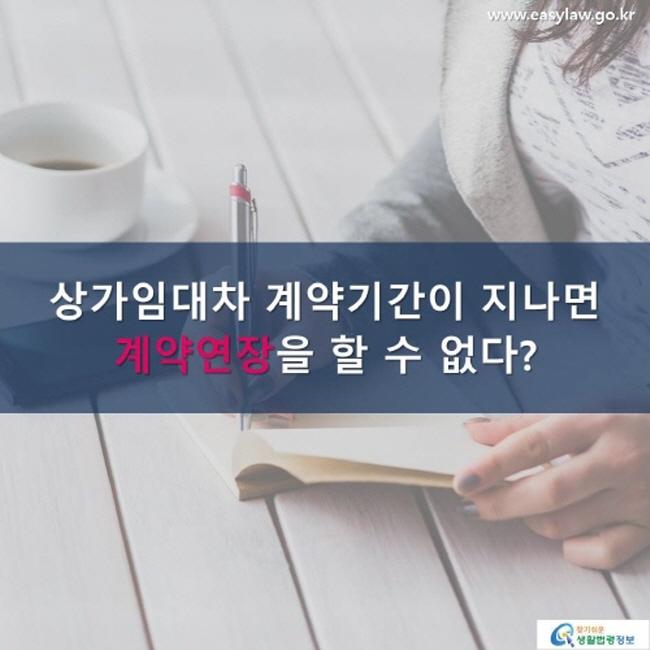 www.easylaw.go.kr 상가임대차 계약기간이 지나면 계약연장 을 할 수 없다? 찾기 쉬운 생활법령정보 로고